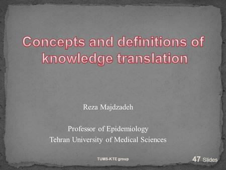 Reza Majdzadeh Professor of Epidemiology Tehran University of Medical Sciences TUMS-KTE group 47 Slides.