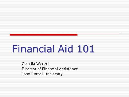 Financial Aid 101 Claudia Wenzel Director of Financial Assistance John Carroll University.