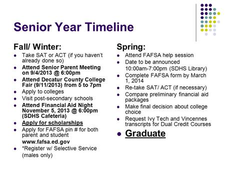 Senior Year Timeline Fall/ Winter: Take SAT or ACT (if you haven't already done so) Attend Senior Parent Meeting on 6:00pm Attend Decatur County.