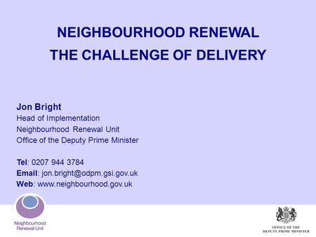 NEIGHBOURHOOD RENEWAL THE CHALLENGE OF DELIVERY Jon Bright Head of Implementation Neighbourhood Renewal Unit Office of the Deputy Prime Minister Tel: 0207.
