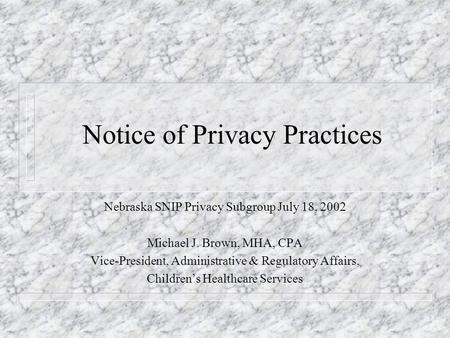 Notice of Privacy Practices Nebraska SNIP Privacy Subgroup July 18, 2002 Michael J. Brown, MHA, CPA Vice-President, Administrative & Regulatory Affairs,