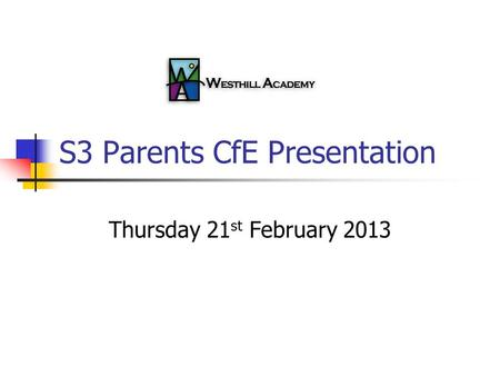 S3 Parents CfE Presentation Thursday 21 st February 2013.