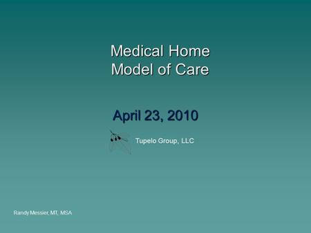 Medical Home Model of Care Medical Home Model of Care April 23, 2010 Randy Messier, MT, MSA Tupelo Group, LLC.