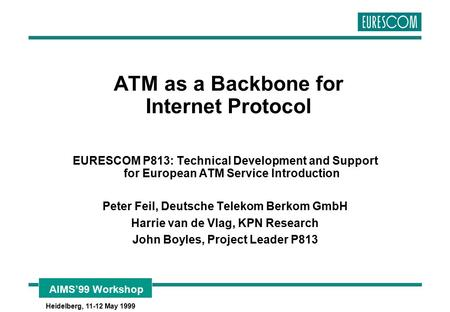 AIMS'99 Workshop Heidelberg, 11-12 May 1999 ATM as a Backbone for Internet Protocol EURESCOM P813: Technical Development and Support for European ATM Service.