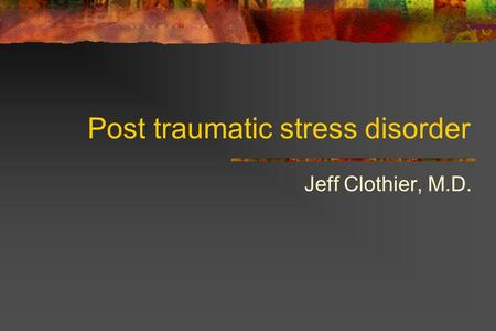 Post traumatic stress disorder Jeff Clothier, M.D.