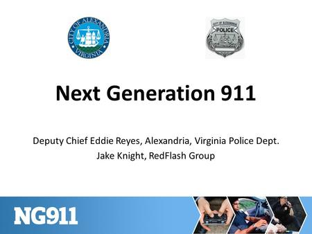Next Generation 911 Deputy Chief Eddie Reyes, Alexandria, Virginia Police Dept. Jake Knight, RedFlash Group.