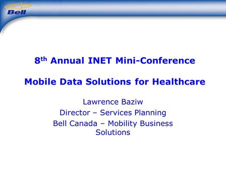 8 th Annual INET Mini-Conference Mobile Data Solutions for Healthcare Lawrence Baziw Director – Services Planning Bell Canada – Mobility Business Solutions.