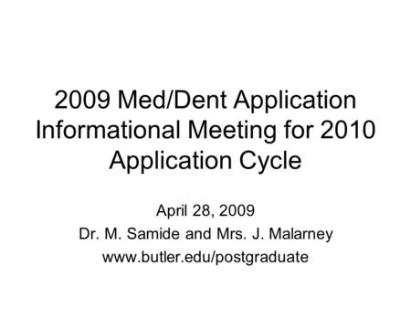 2009 Med/Dent Application Informational Meeting for 2010 Application Cycle April 28, 2009 Dr. M. Samide and Mrs. J. Malarney www.butler.edu/postgraduate.