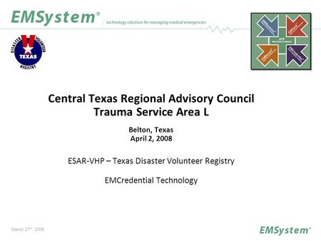 Central Texas Regional Advisory Council Trauma Service Area L Belton, Texas April 2, 2008 ESAR-VHP – Texas Disaster Volunteer Registry EMCredential Technology.