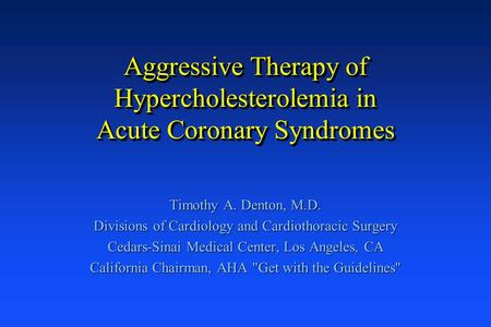 Aggressive Therapy of Hypercholesterolemia in Acute Coronary Syndromes Timothy A. Denton, M.D. Divisions of Cardiology and Cardiothoracic Surgery Cedars-Sinai.