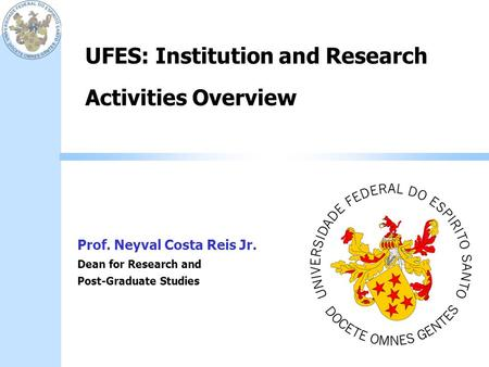 UFES: Institution and Research Activities Overview Prof. Neyval Costa Reis Jr. Dean for Research and Post-Graduate Studies.