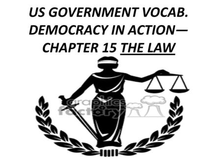 US GOVERNMENT VOCAB. DEMOCRACY IN ACTION— CHAPTER 15 THE LAW.