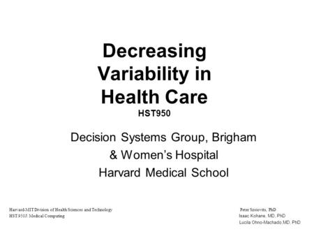 Decreasing Variability in Health Care HST950 Decision Systems Group, Brigham & Women's Hospital Harvard Medical School Harvard-MIT Division of Health Sciences.