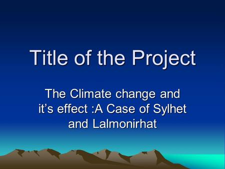 Title of the Project The Climate change and it's effect :A Case of Sylhet and Lalmonirhat.