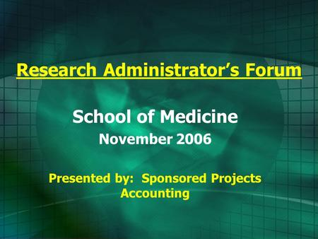 Research Administrator's Forum School of Medicine November 2006 Presented by: Sponsored Projects Accounting.