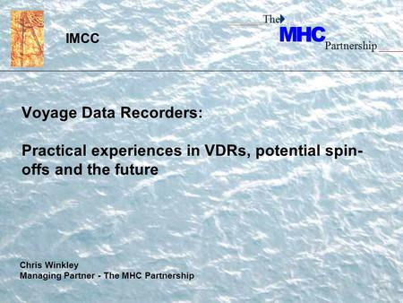______The Partnership _____ Voyage Data Recorders: Practical experiences in VDRs, potential spin- offs and the future IMCC Chris Winkley Managing Partner.