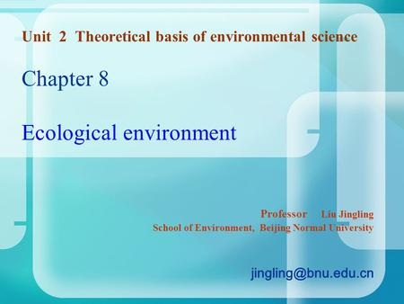 Unit 2 Theoretical basis of <strong>environmental</strong> science Chapter 8 Ecological environment Professor Liu Jingling School of Environment, Beijing Normal University.