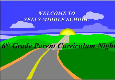 WELCOME TO SELLS MIDDLE SCHOOL 6 th Grade Parent Curriculum Night.