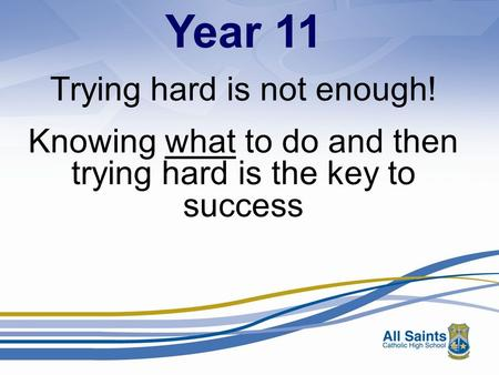 Year 11 Trying hard is not enough! Knowing what to do and then trying hard is the key to success.