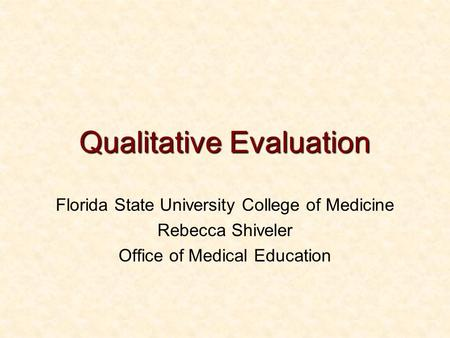 Qualitative Evaluation Florida State University College of Medicine Rebecca Shiveler Office of Medical Education.