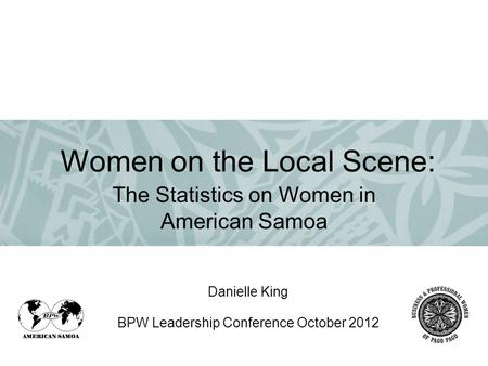 Danielle King BPW Leadership Conference October 2012 The Statistics on Women in American Samoa Women on the Local Scene: