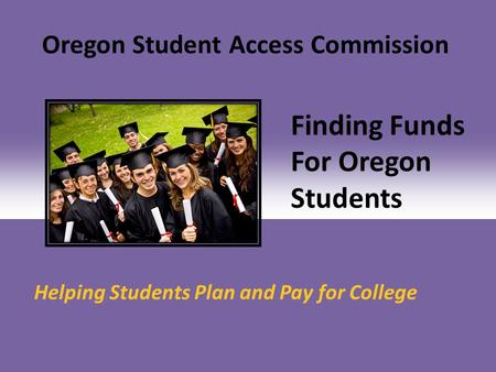 Finding Funds For Oregon Students Helping Students Plan and Pay for College Oregon Student Access Commission.