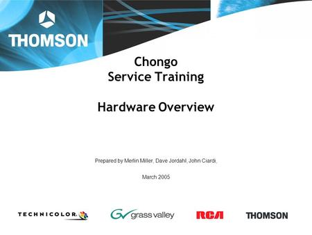 Chongo Service Training Hardware Overview Prepared by Merlin Miller, Dave Jordahl, John Ciardi, March 2005.