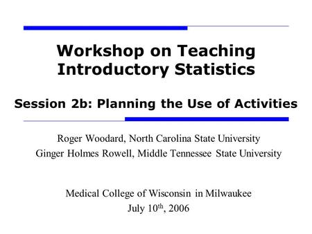 Workshop on Teaching Introductory Statistics Session 2b: Planning the Use of Activities Roger Woodard, North Carolina State University Ginger Holmes Rowell,