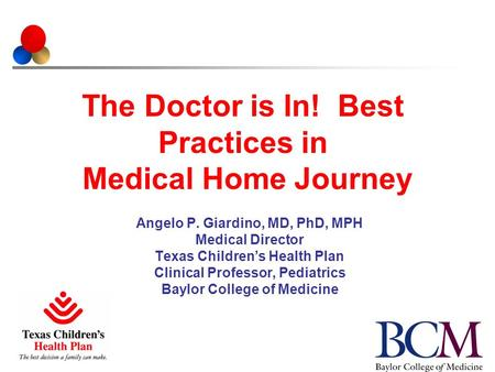 The Doctor is In! Best Practices in Medical Home Journey Angelo P. Giardino, MD, PhD, MPH Medical Director Texas Children's Health Plan Clinical Professor,