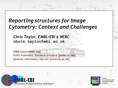 Reporting structures for Image Cytometry: Context and Challenges Chris Taylor, EMBL-EBI & NEBC MIBBI [www.mibbi.org] HUPO Proteomics.