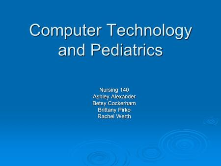 Computer <strong>Technology</strong> and Pediatrics Nursing 140 Ashley Alexander Betsy Cockerham Brittany Pirko Rachel Werth.