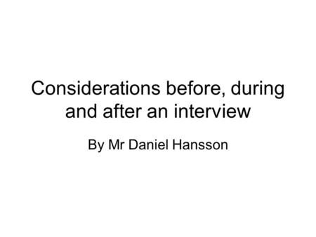 Considerations before, during and after an interview By Mr Daniel Hansson.