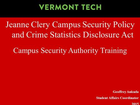 Jeanne Clery Campus Security Policy and Crime Statistics Disclosure Act Geoffrey Ankuda Student Affairs Coordinator 2015 Campus Security Authority Training.