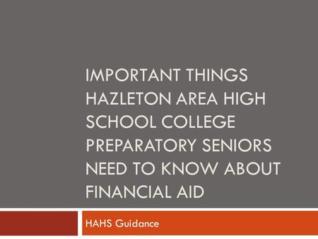 IMPORTANT THINGS HAZLETON AREA HIGH SCHOOL COLLEGE PREPARATORY SENIORS NEED TO KNOW ABOUT FINANCIAL AID HAHS Guidance.