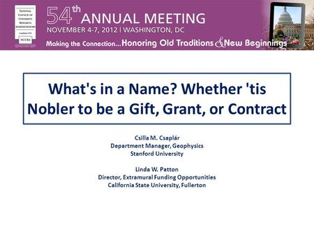 What's in a Name? Whether 'tis Nobler to be a Gift, Grant, or Contract Csilla M. Csaplár Department Manager, Geophysics Stanford University Linda W. Patton.