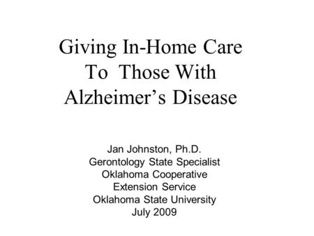 Giving In-Home Care To Those With Alzheimer's Disease Jan Johnston, Ph.D. Gerontology State Specialist Oklahoma Cooperative Extension Service Oklahoma.