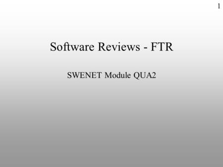 1 Software Reviews - FTR SWENET Module QUA2. Formal Technical Review u Features – Formal v Scheduled event v Defined procedure v Reported result – Technical.