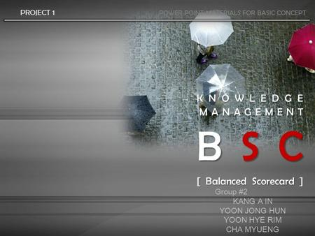 KNOWLEDGE MANAGEMENT B S C [ Balanced Scorecard ] PROJECT 1 POWER POINT MATERIALS FOR BASIC CONCEPT Group #2 KANG A IN YOON JONG HUN YOON HYE RIM CHA MYUENG.