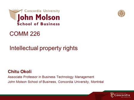 COMM 226 Intellectual property rights Chitu Okoli Associate Professor in Business Technology Management John Molson School of Business, Concordia University,