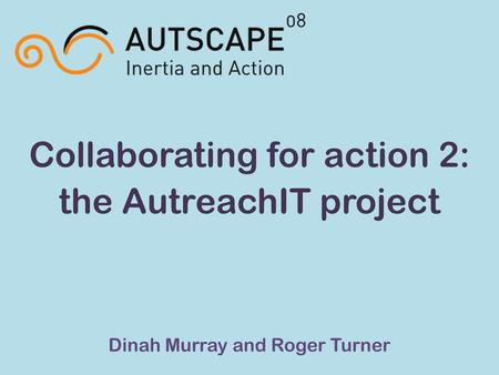Collaborating for action 2: the AutreachIT project Dinah Murray and Roger Turner.