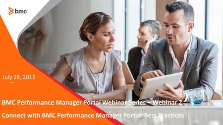 — July 28, 2015 BMC Performance Manager Portal Webinar Series – Webinar 2 Connect with BMC Performance Manager Portal: Best Practices.