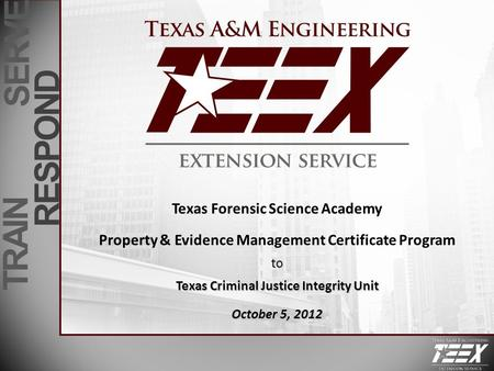 TRAIN SERVE RESPOND Texas Forensic Science Academy Property & Evidence Management Certificate Programto Texas Criminal Justice Integrity Unit October 5,