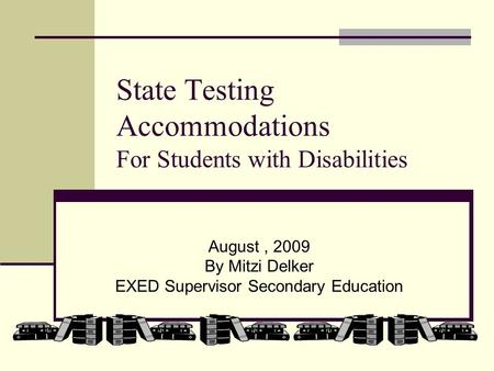 State Testing Accommodations For Students with Disabilities August, 2009 By Mitzi Delker EXED Supervisor Secondary Education.