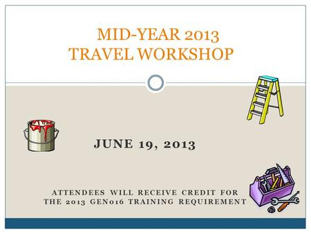 JUNE 19, 2013 ATTENDEES WILL RECEIVE CREDIT FOR THE 2013 GEN016 TRAINING REQUIREMENT MID-YEAR 2013 TRAVEL WORKSHOP.
