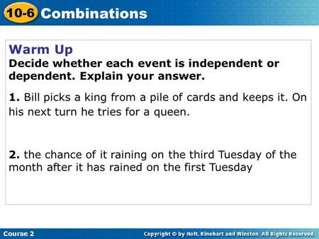 Warm Up Decide whether each event is independent or dependent. Explain your answer. 1. Bill picks a king from a pile of cards and keeps it. On his next.