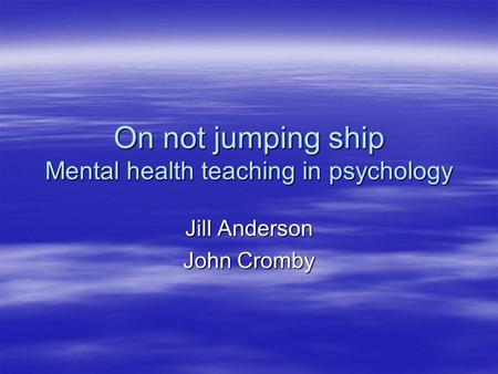 On not jumping ship Mental health teaching in psychology Jill Anderson John Cromby.