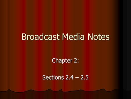 Broadcast Media Notes Chapter 2: Sections 2.4 – 2.5.