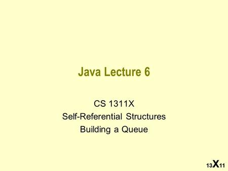 13 X 11 Java Lecture 6 CS 1311X Self-Referential Structures Building a Queue 13 X 11.
