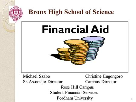 Financial Aid Bronx High School of Science 1 Michael Szabo Christine Engongoro Sr. Associate Director Campus Director Rose Hill Campus Student Financial.