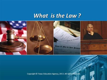 What is the Law ? Copyright © Texas Education Agency, 2013. All rights reserved.
